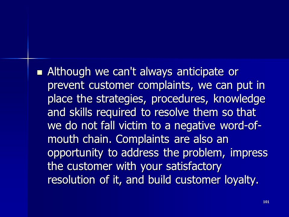 Although we can t always anticipate or prevent customer complaints, we can put in place the strategies, procedures, knowledge and skills required to resolve them so that we do not fall victim to a negative word-of-mouth chain.