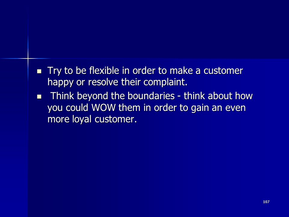 Try to be flexible in order to make a customer happy or resolve their complaint.