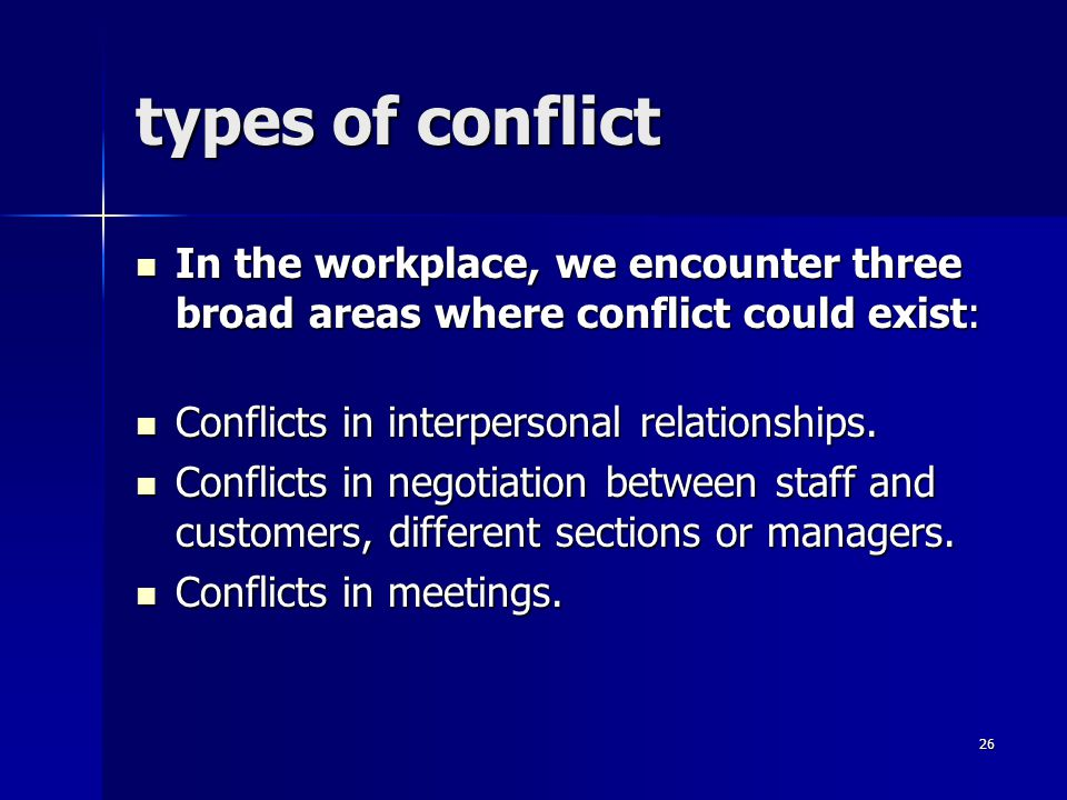 types of conflict In the workplace, we encounter three broad areas where conflict could exist: Conflicts in interpersonal relationships.
