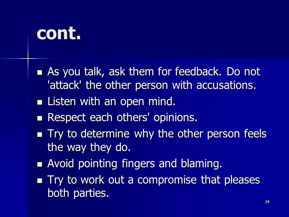 cont. As you talk, ask them for feedback. Do not attack the other person with accusations. Listen with an open mind.