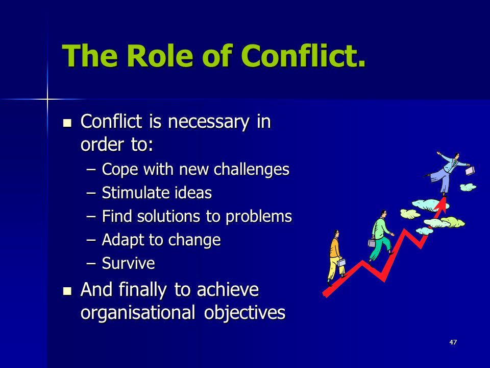 The Role of Conflict. Conflict is necessary in order to: