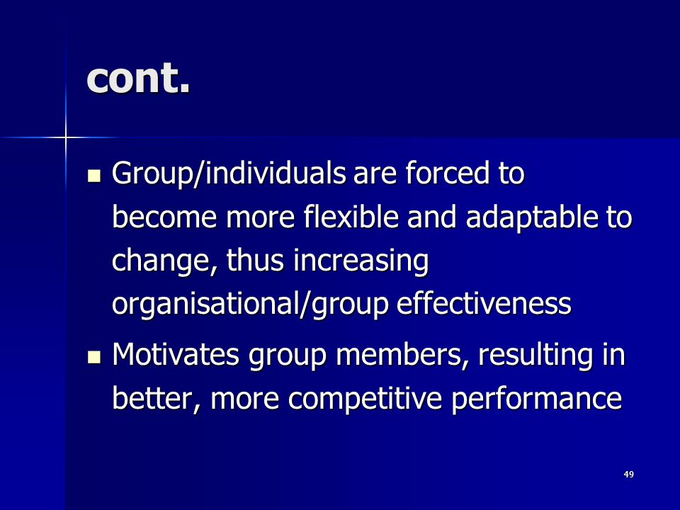 cont. Group/individuals are forced to become more flexible and adaptable to change, thus increasing organisational/group effectiveness.
