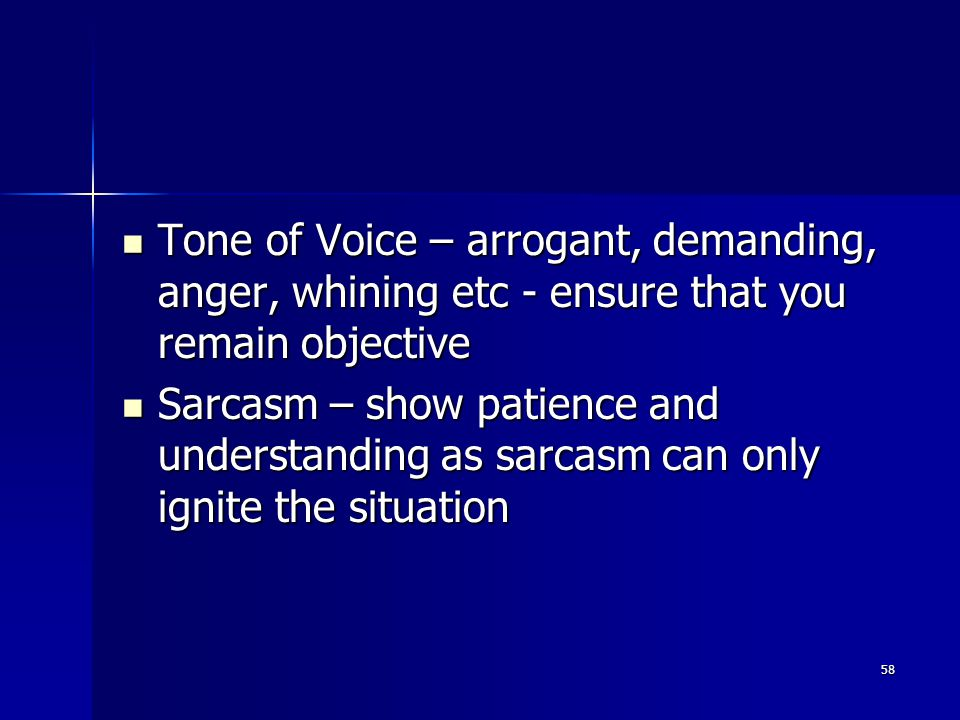 Tone of Voice – arrogant, demanding, anger, whining etc - ensure that you remain objective