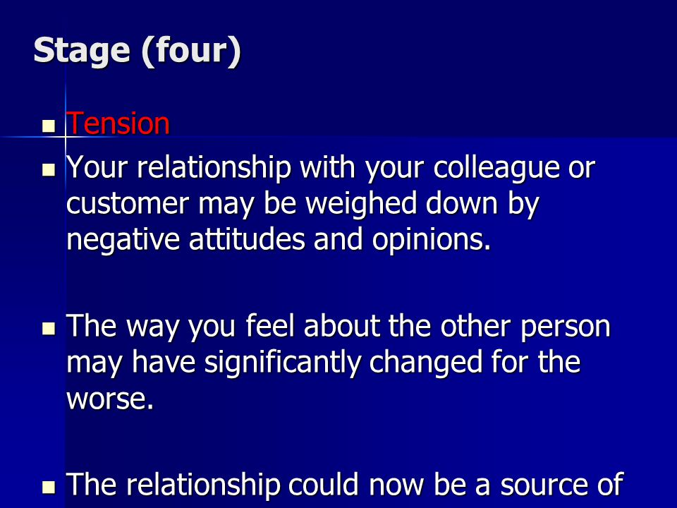 Stage (four) Tension. Your relationship with your colleague or customer may be weighed down by negative attitudes and opinions.