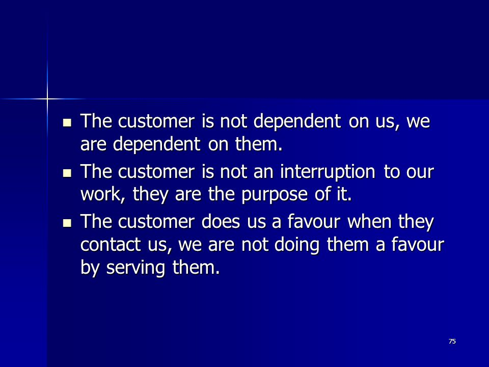The customer is not dependent on us, we are dependent on them.
