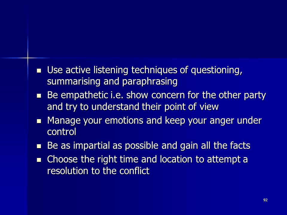 Use active listening techniques of questioning, summarising and paraphrasing