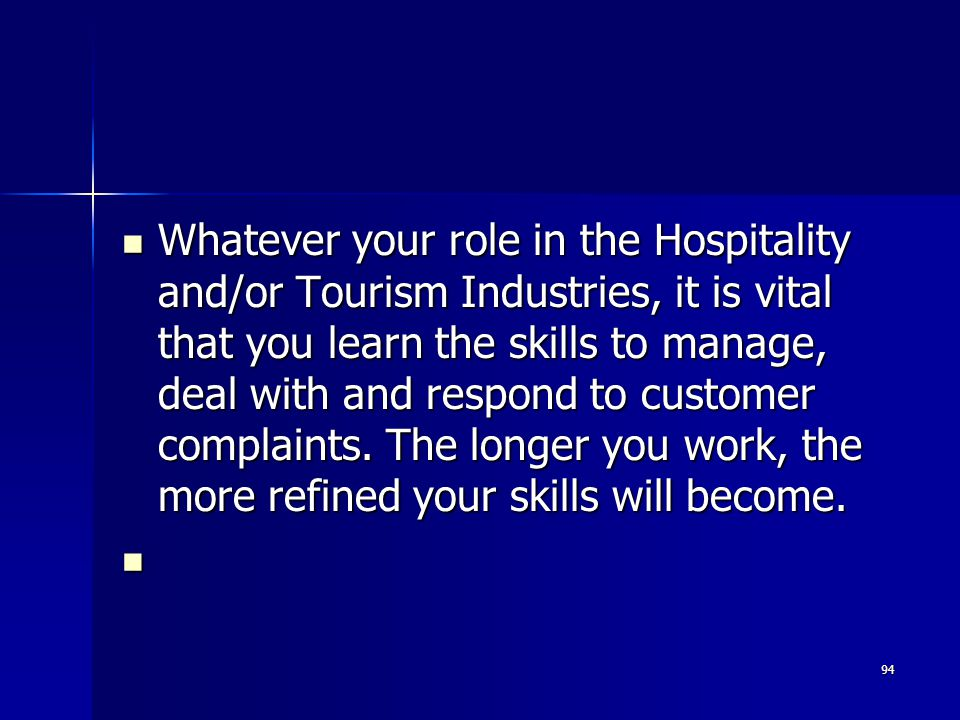 Whatever your role in the Hospitality and/or Tourism Industries, it is vital that you learn the skills to manage, deal with and respond to customer complaints. The longer you work, the more refined your skills will become.