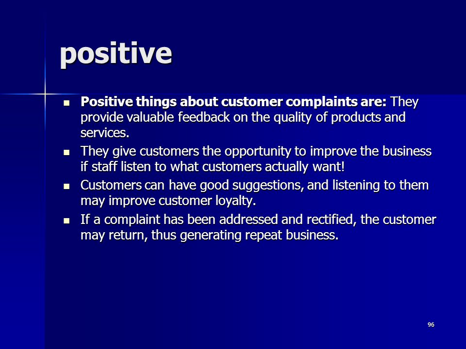 positive Positive things about customer complaints are: They provide valuable feedback on the quality of products and services.