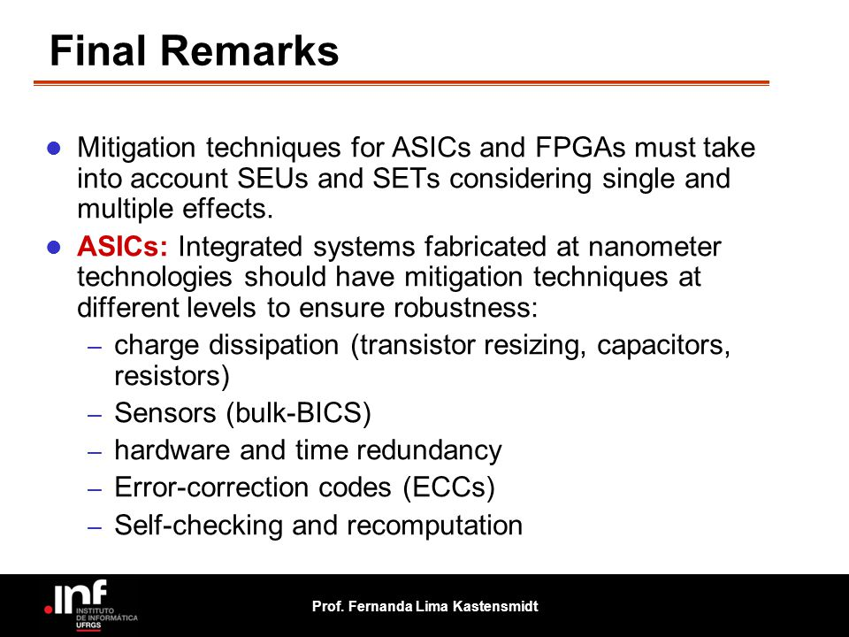 Final Remarks Mitigation techniques for ASICs and FPGAs must take into account SEUs and SETs considering single and multiple effects.