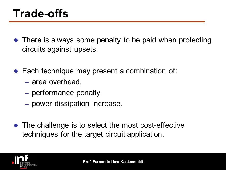 Trade-offs There is always some penalty to be paid when protecting circuits against upsets. Each technique may present a combination of: