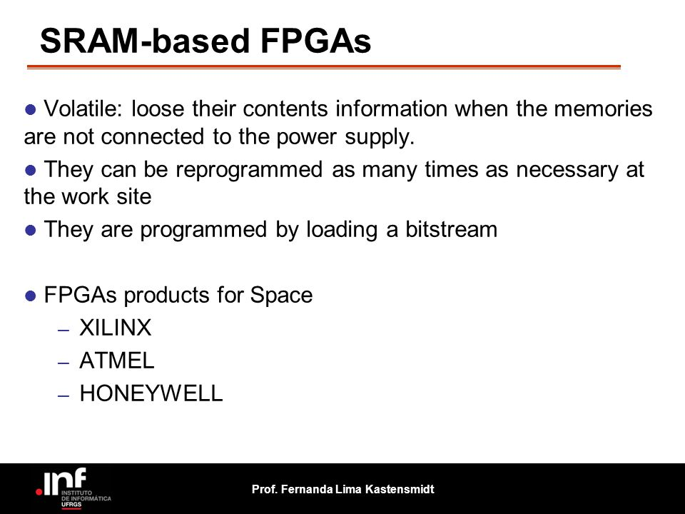 SRAM-based FPGAs Volatile: loose their contents information when the memories are not connected to the power supply.