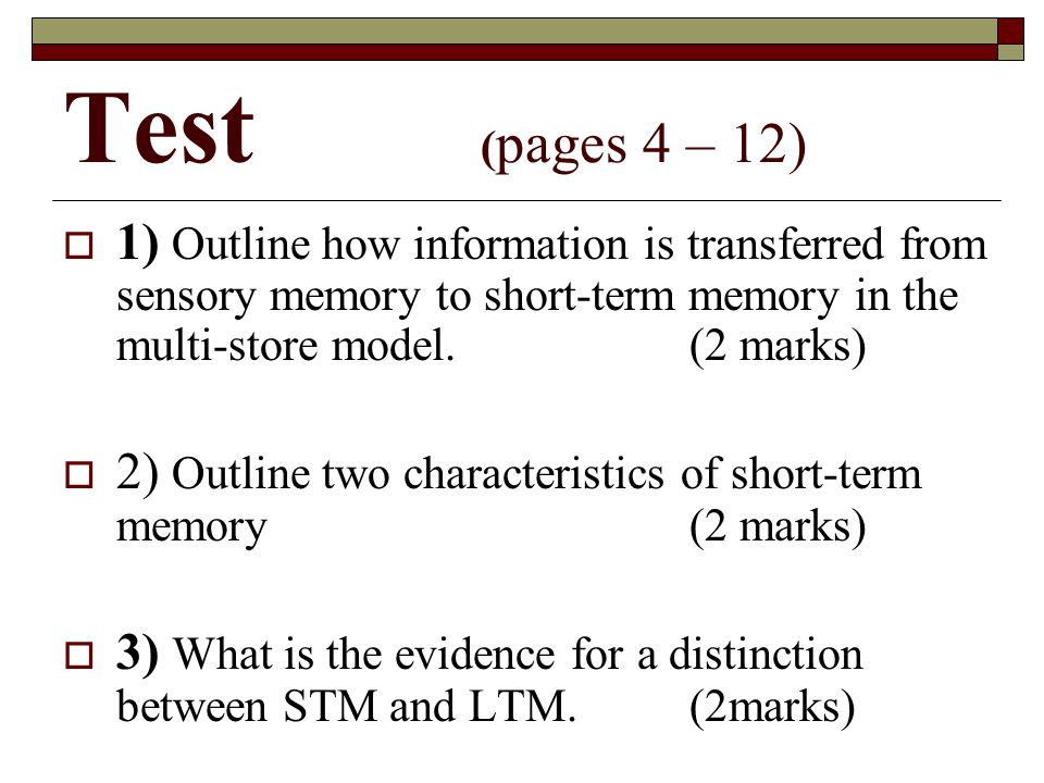Test (pages 4 – 12) 1) Outline how information is transferred from sensory memory to short-term memory in the multi-store model. (2 marks)