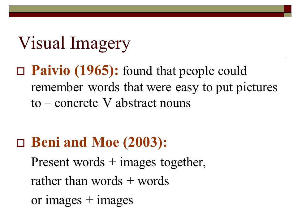 Visual Imagery Paivio (1965): found that people could remember words that were easy to put pictures to – concrete V abstract nouns.