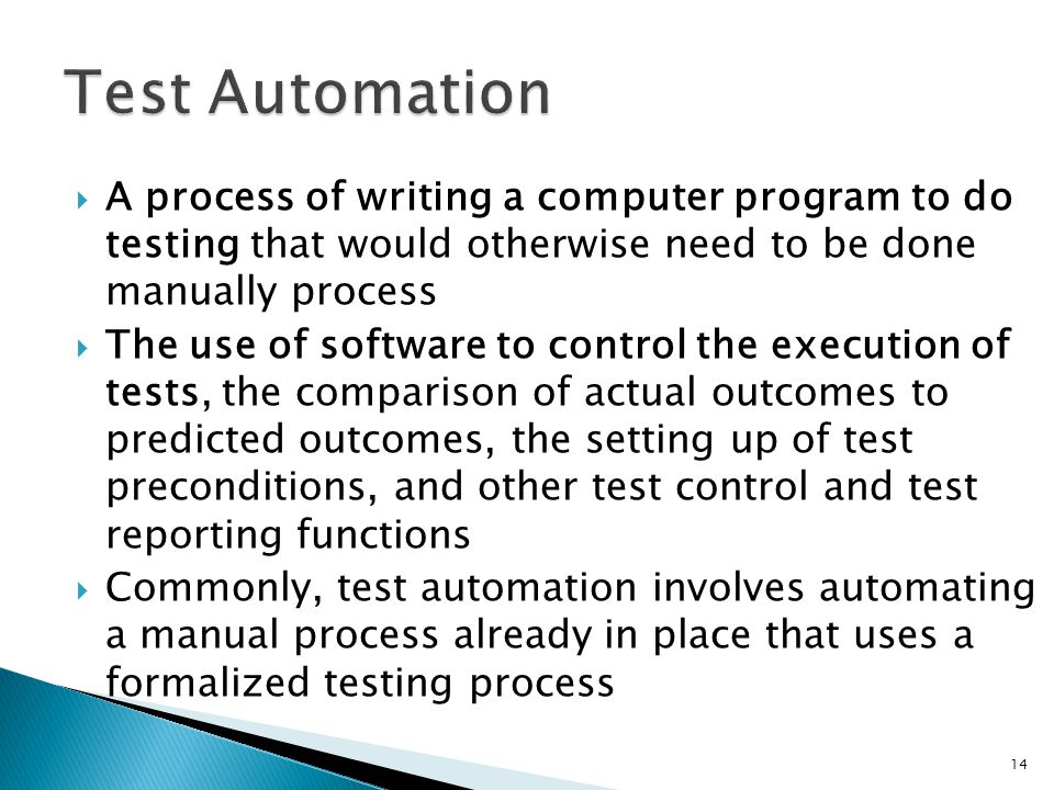 Test Automation A process of writing a computer program to do testing that would otherwise need to be done manually process.