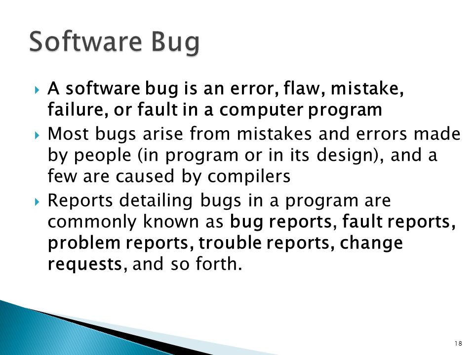 Software Bug A software bug is an error, flaw, mistake, failure, or fault in a computer program.