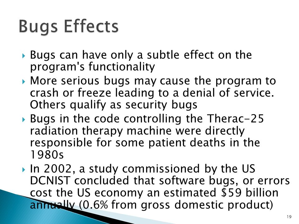 Bugs Effects Bugs can have only a subtle effect on the program s functionality.
