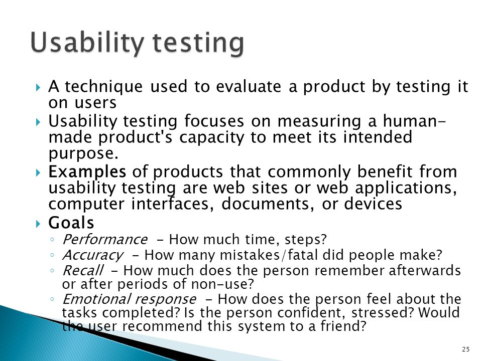 Usability testing A technique used to evaluate a product by testing it on users.