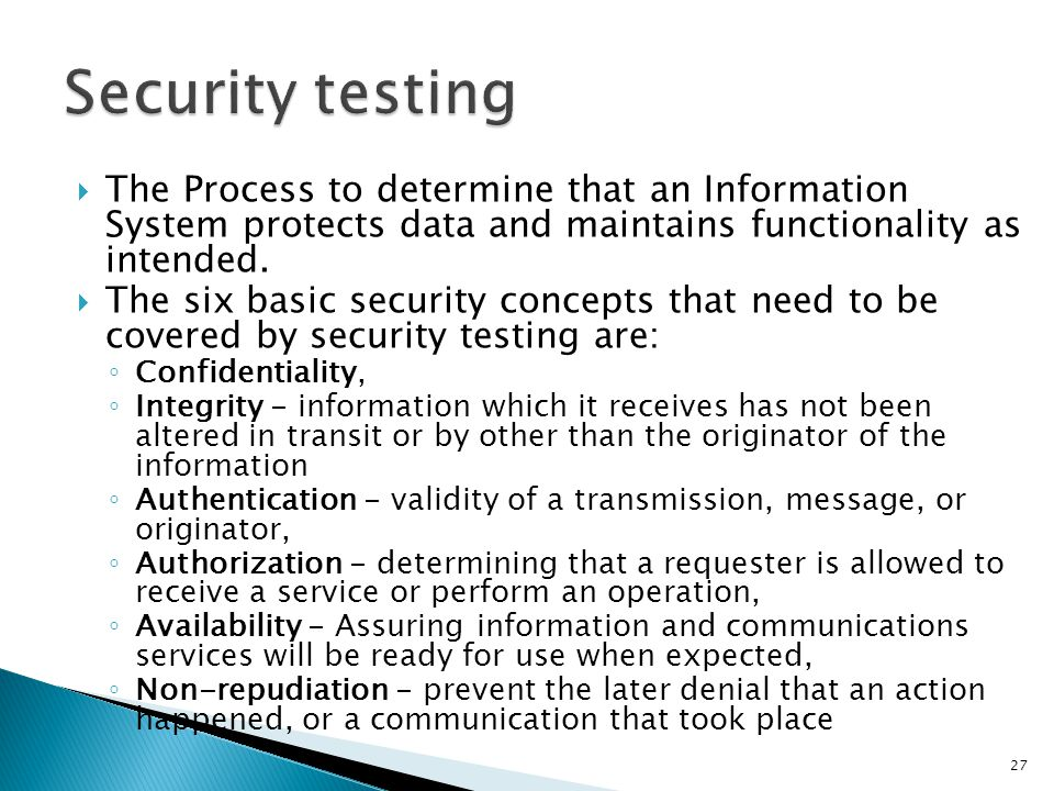 Security testing The Process to determine that an Information System protects data and maintains functionality as intended.