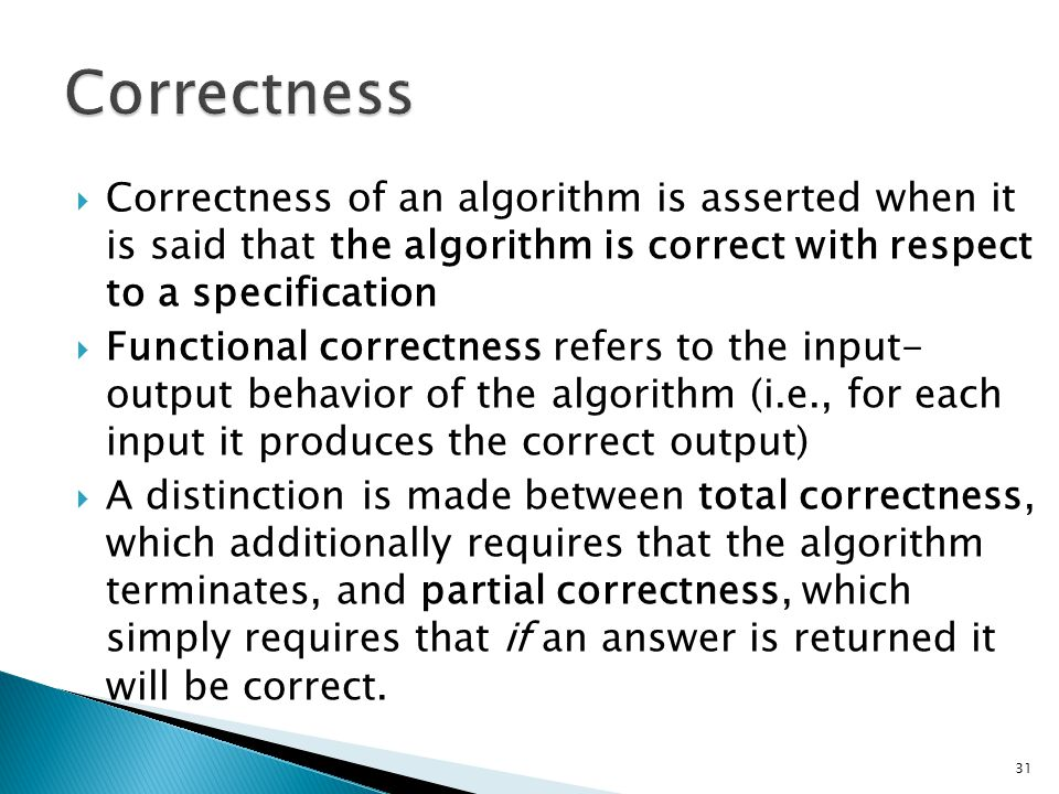 Correctness Correctness of an algorithm is asserted when it is said that the algorithm is correct with respect to a specification.