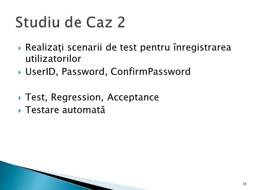 Studiu de Caz 2 Realizaţi scenarii de test pentru înregistrarea utilizatorilor. UserID, Password, ConfirmPassword.