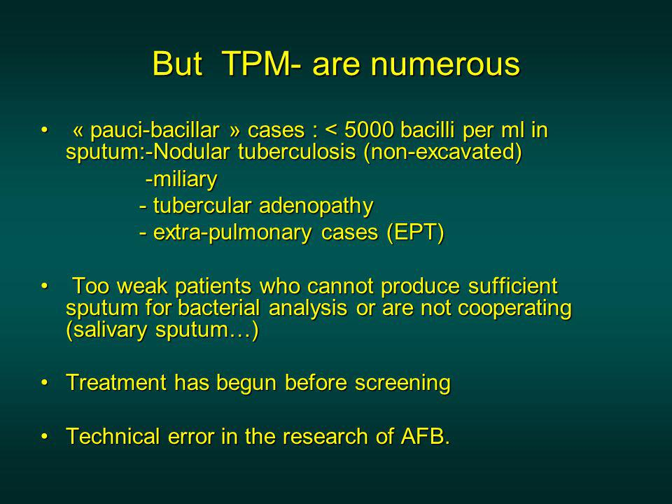 But TPM- are numerous « pauci-bacillar » cases : < 5000 bacilli per ml in sputum:-Nodular tuberculosis (non-excavated)