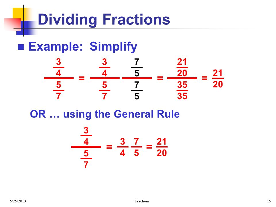 Dividing Fractions Example: Simplify = = = … using the General Rule OR