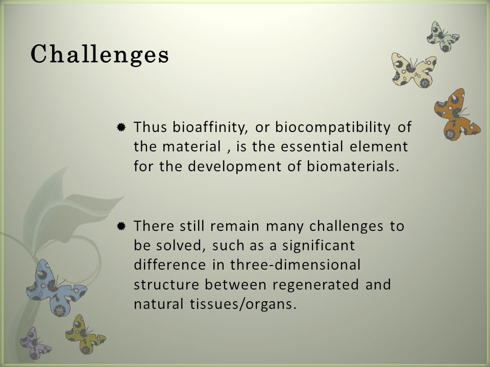 Challenges Thus bioaffinity, or biocompatibility of the material , is the essential element for the development of biomaterials.