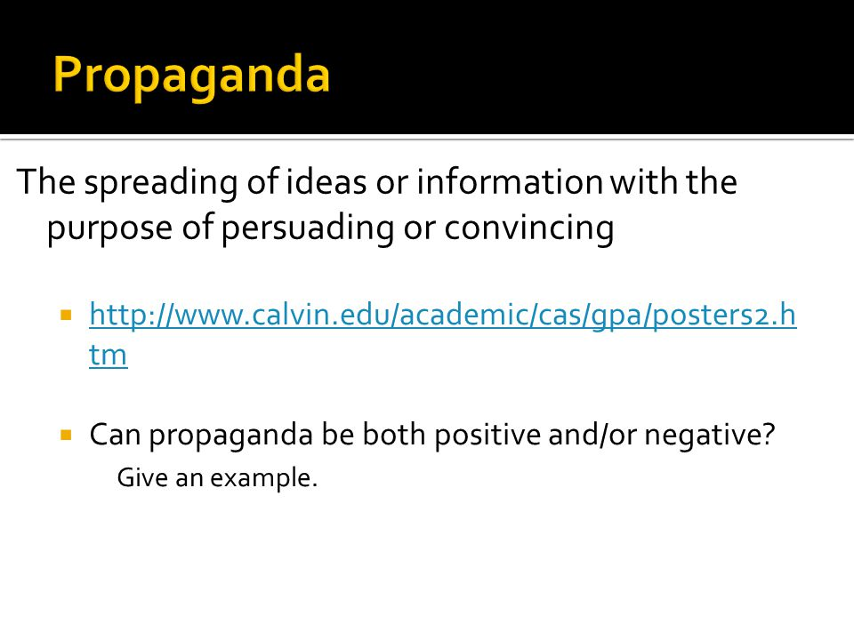 Propaganda The spreading of ideas or information with the purpose of persuading or convincing. http://www.calvin.edu/academic/cas/gpa/posters2.htm.