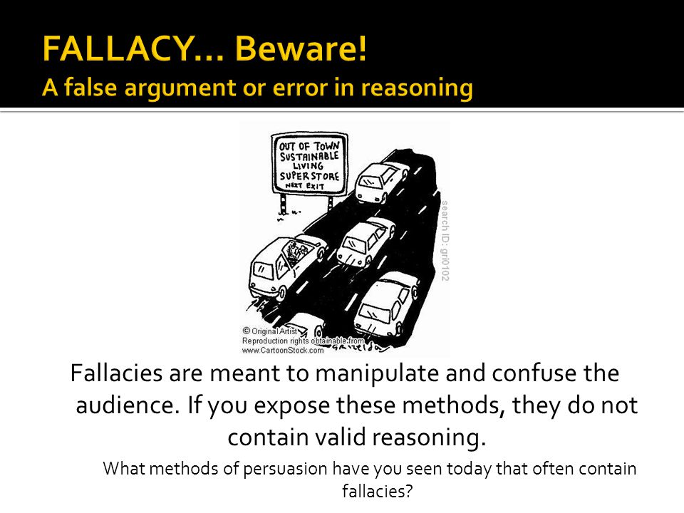 FALLACY… Beware! A false argument or error in reasoning