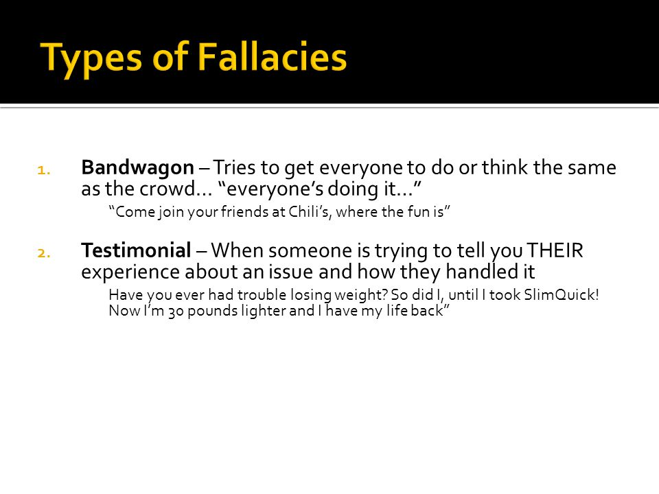 Types of Fallacies Bandwagon – Tries to get everyone to do or think the same as the crowd… everyone's doing it…