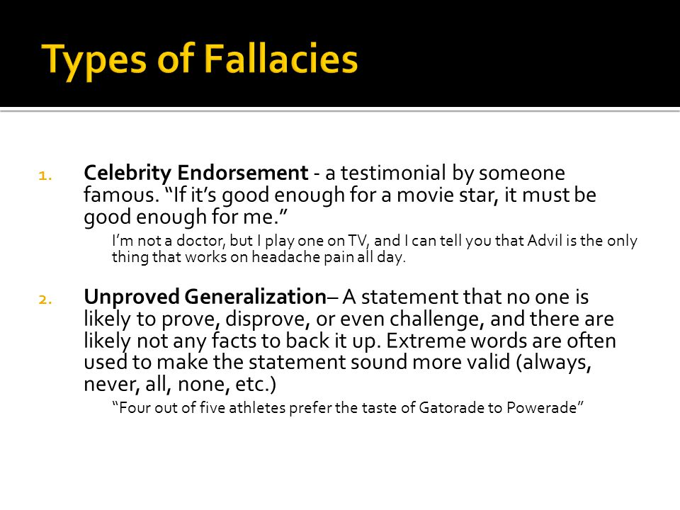 Types of Fallacies Celebrity Endorsement - a testimonial by someone famous. If it's good enough for a movie star, it must be good enough for me.