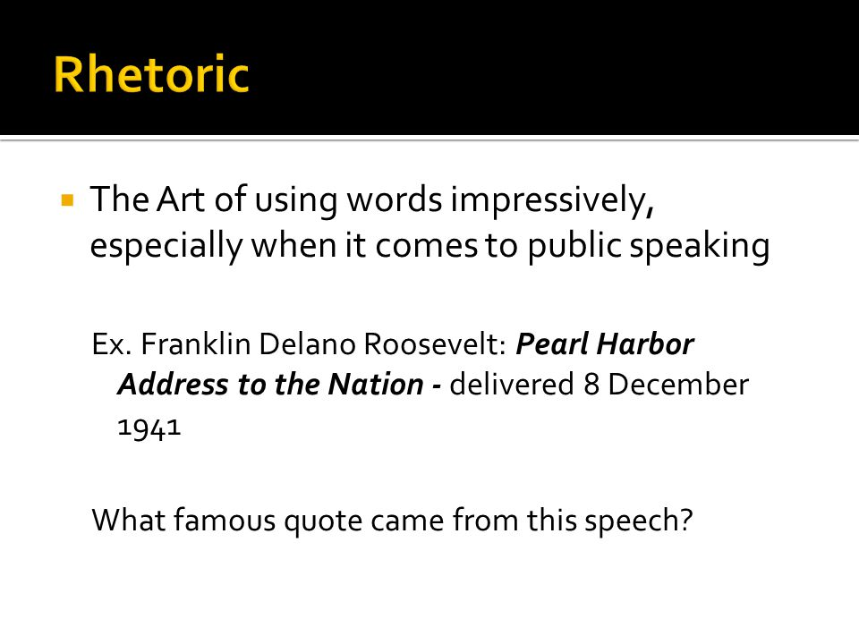 Rhetoric The Art of using words impressively, especially when it comes to public speaking.