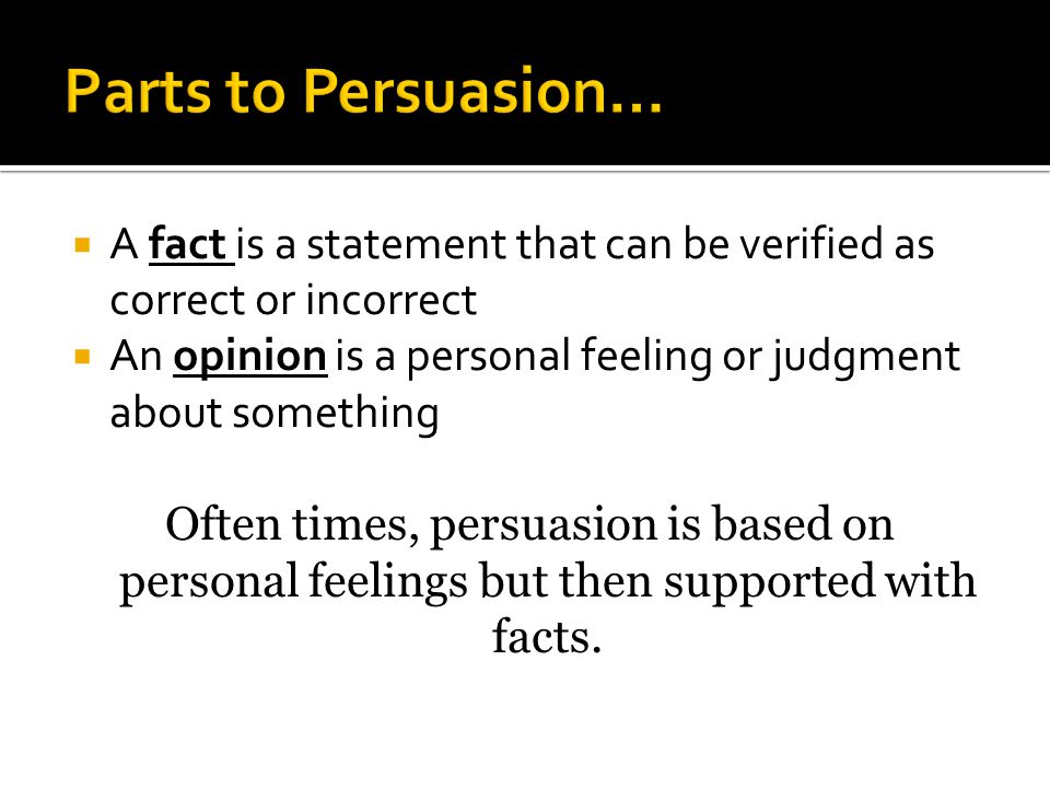 Parts to Persuasion… A fact is a statement that can be verified as correct or incorrect.