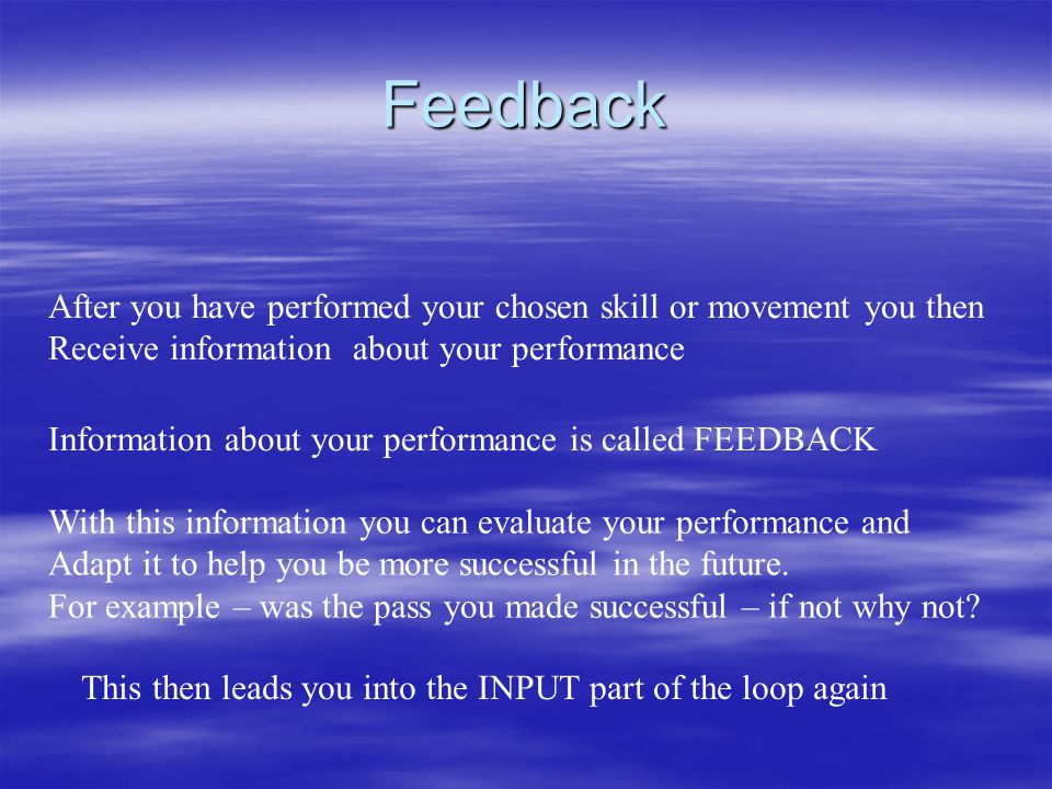 Feedback After you have performed your chosen skill or movement you then. Receive information about your performance.