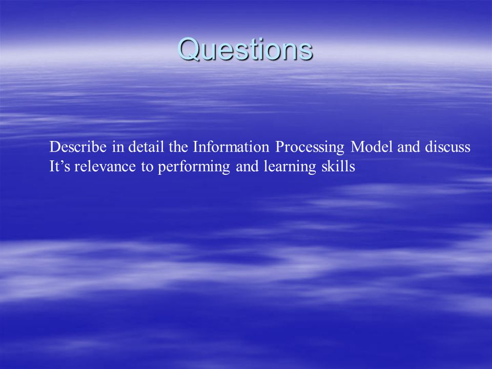 Questions Describe in detail the Information Processing Model and discuss.