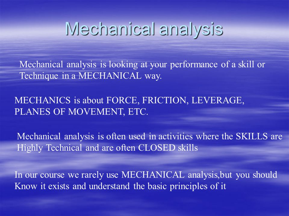 Mechanical analysis Mechanical analysis is looking at your performance of a skill or. Technique in a MECHANICAL way.