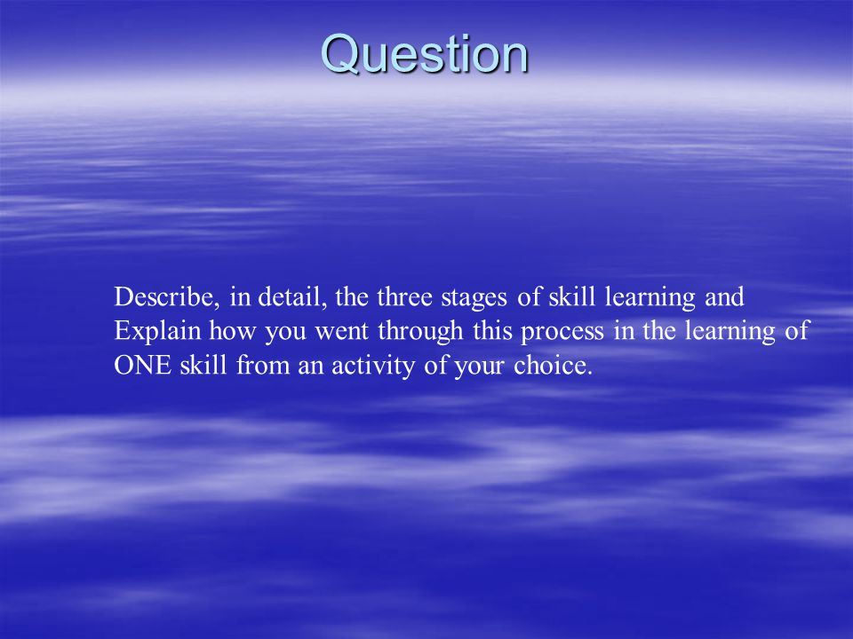 Question Describe, in detail, the three stages of skill learning and