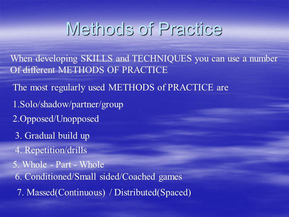 Methods of Practice When developing SKILLS and TECHNIQUES you can use a number. Of different METHODS OF PRACTICE.
