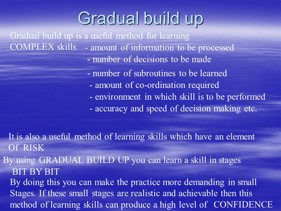 Gradual build up Gradual build up is a useful method for learning