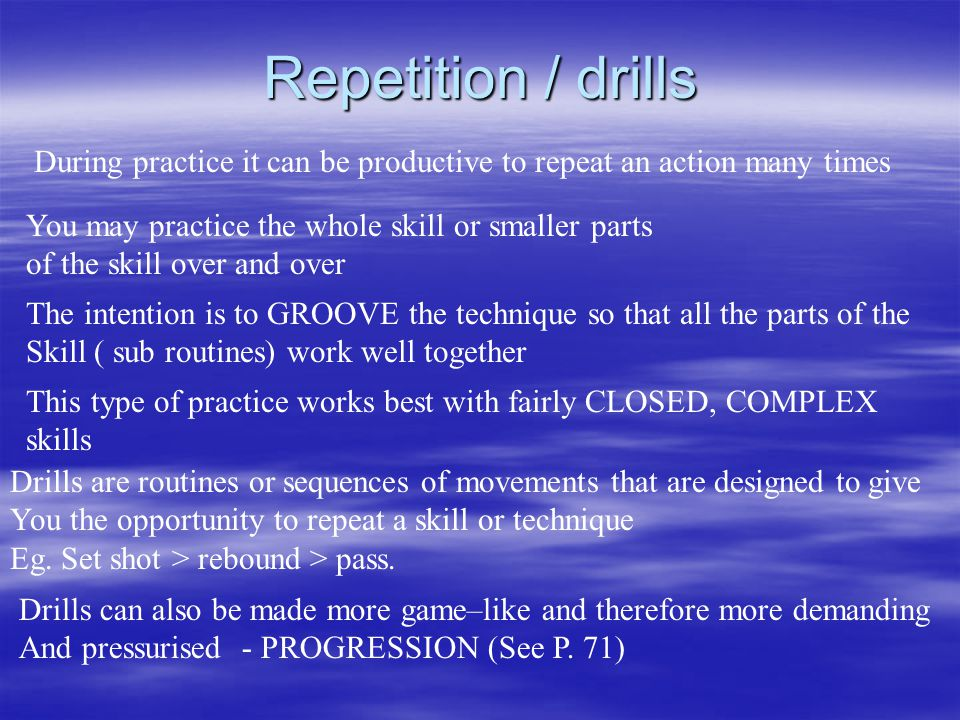 Repetition / drills During practice it can be productive to repeat an action many times. You may practice the whole skill or smaller parts.