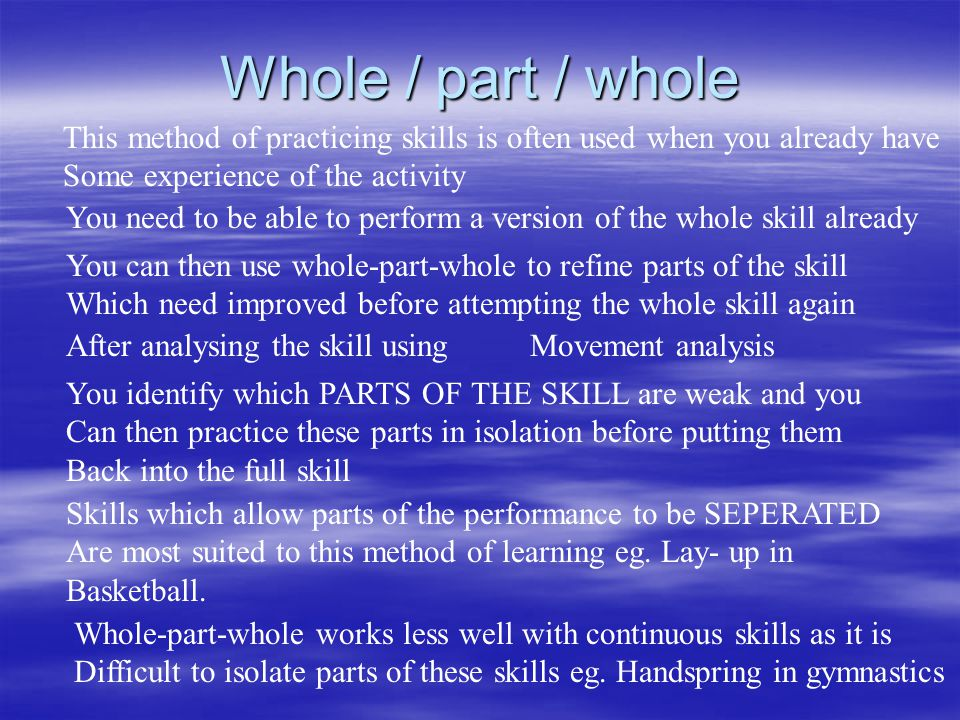 Whole / part / whole This method of practicing skills is often used when you already have. Some experience of the activity.