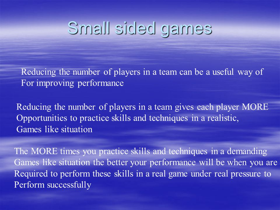 Small sided games Reducing the number of players in a team can be a useful way of. For improving performance.