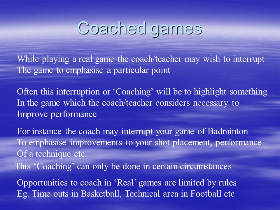 Coached games While playing a real game the coach/teacher may wish to interrupt. The game to emphasise a particular point.