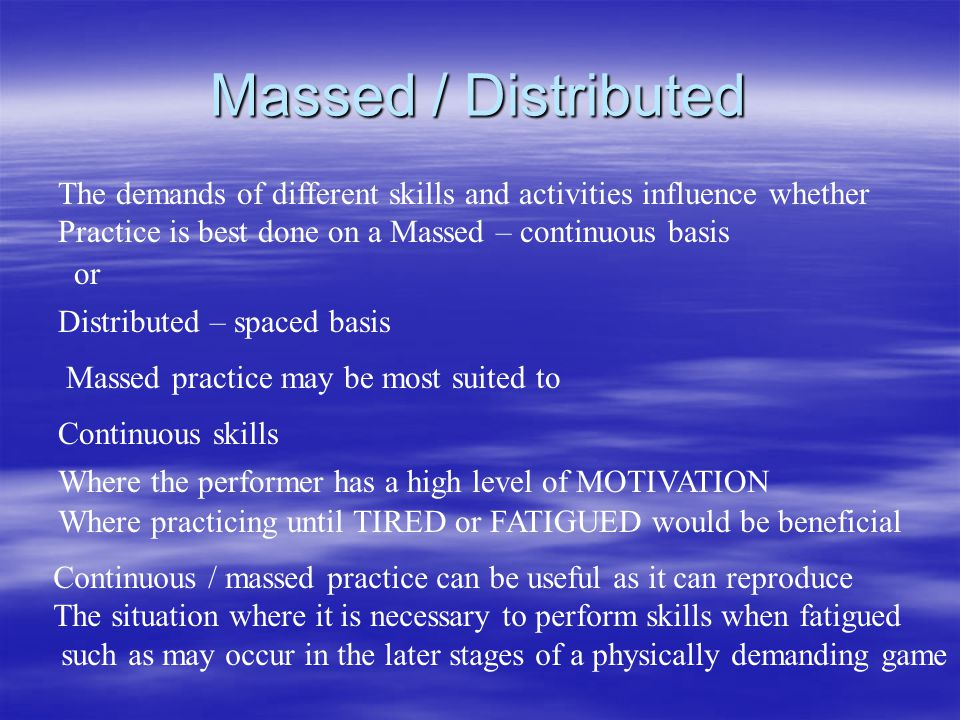 Massed / Distributed The demands of different skills and activities influence whether. Practice is best done on a Massed – continuous basis.