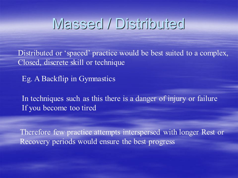 Massed / Distributed Distributed or 'spaced' practice would be best suited to a complex, Closed, discrete skill or technique.
