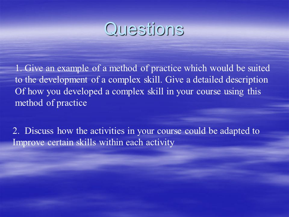 Questions 1. Give an example of a method of practice which would be suited. to the development of a complex skill. Give a detailed description.
