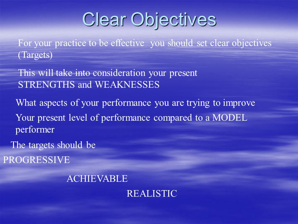 Clear Objectives For your practice to be effective you should set clear objectives. (Targets) This will take into consideration your present.