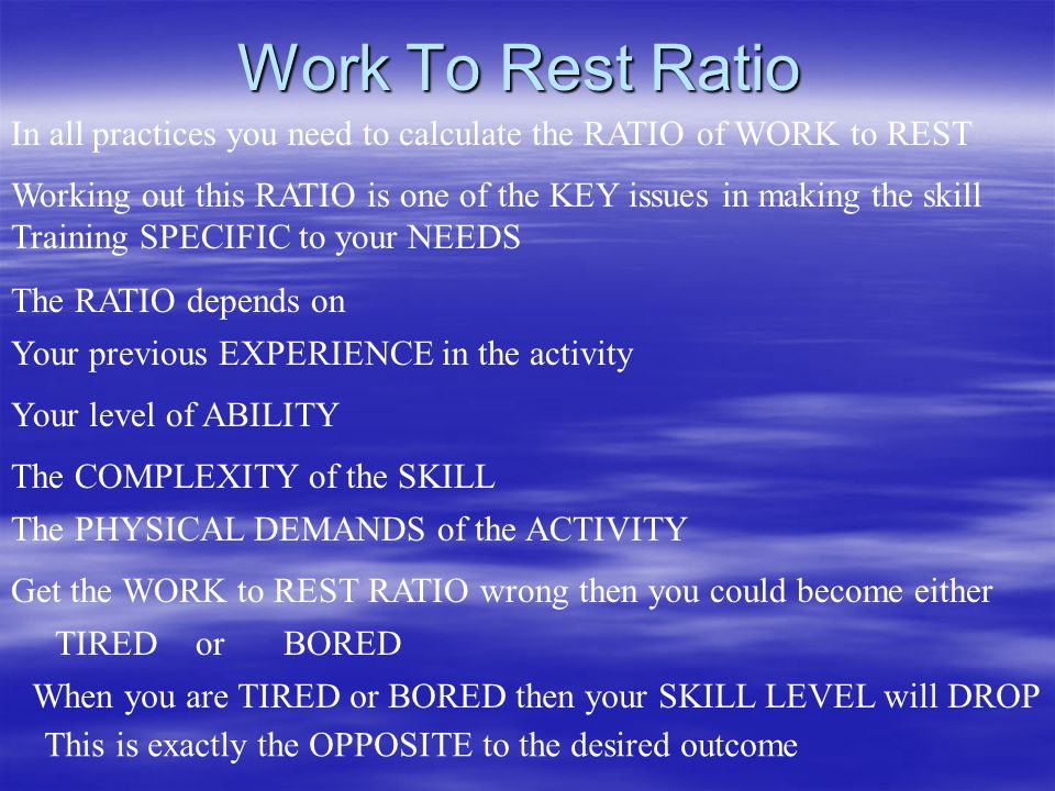 Work To Rest Ratio In all practices you need to calculate the RATIO of WORK to REST.