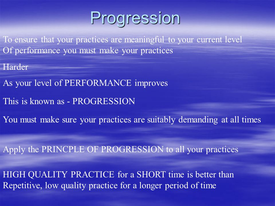 Progression To ensure that your practices are meaningful to your current level. Of performance you must make your practices.