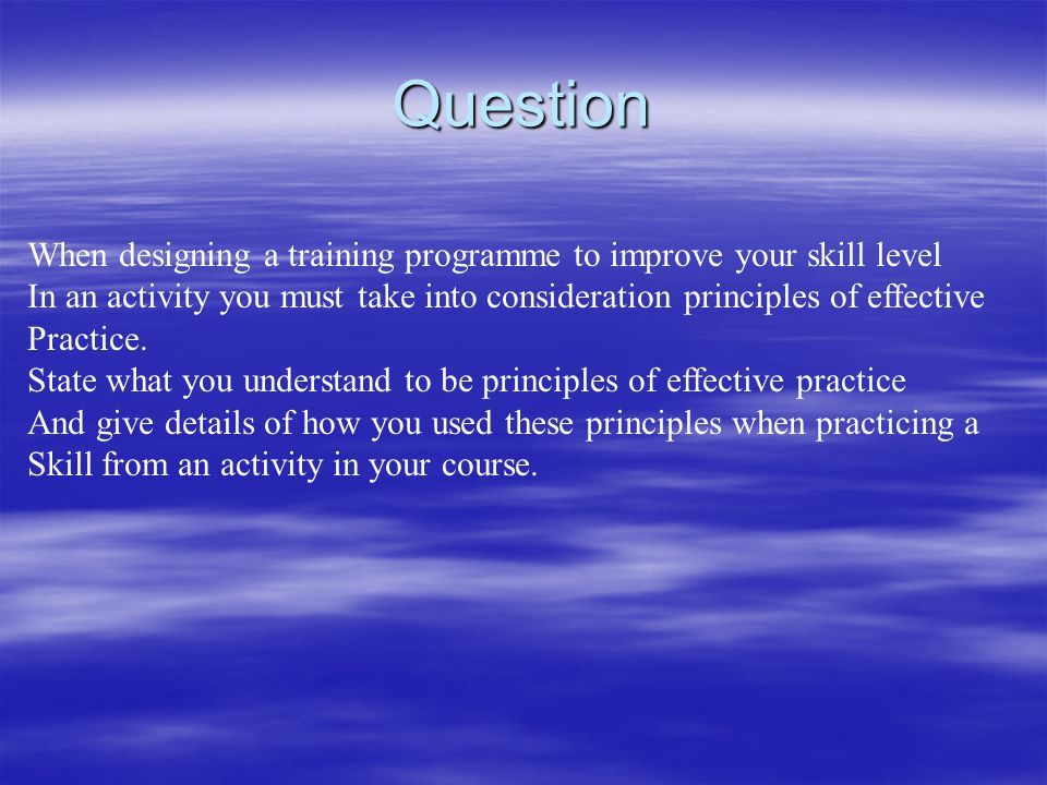Question When designing a training programme to improve your skill level. In an activity you must take into consideration principles of effective.